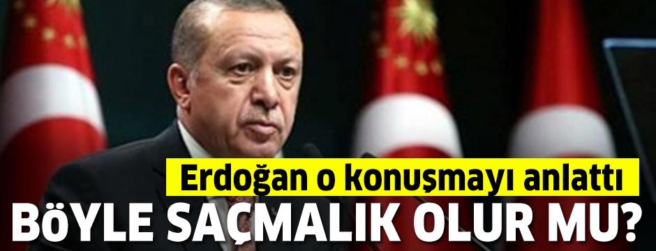 Cumhurbaşkanı Erdoğan o konuşmayı anlattı: Böyle saçmalık olur mu?