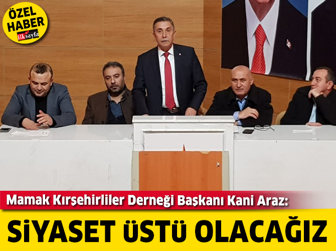 Mamak Kırşehirliler Derneği Başkanı Kani Araz: Siyaset üstü olacağız