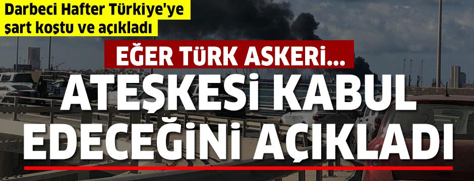 Darbeci Hafter Türkiye'ye şart koştu ve açıkladı: Eğer Türk askeri çekilirse...
