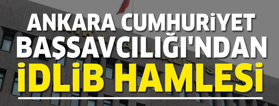 Ankara Cumhuriyet Başsavcılığı'ndan 'İdlib' hamlesi