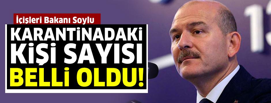 İçişleri Bakanı Süleyman Soylu karantinadaki kişi sayısını açıkladı