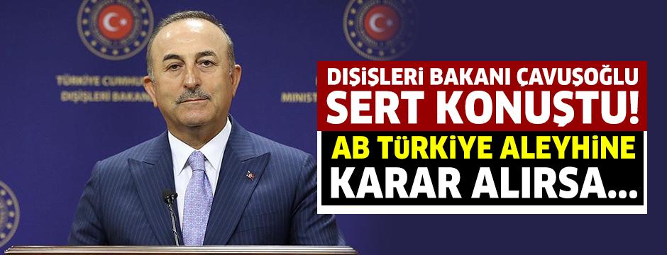 Dışişleri Bakanı Çavuşoğlu: AB Türkiye aleyhine ilave kararlar alırsa karşılığını vermek zorunda kalacağız