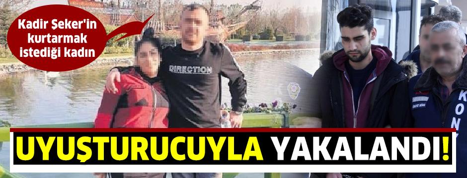 Kadir Şeker'in kurtarmak istediği kadın 900 gram uyuşturucuyla yakalandı