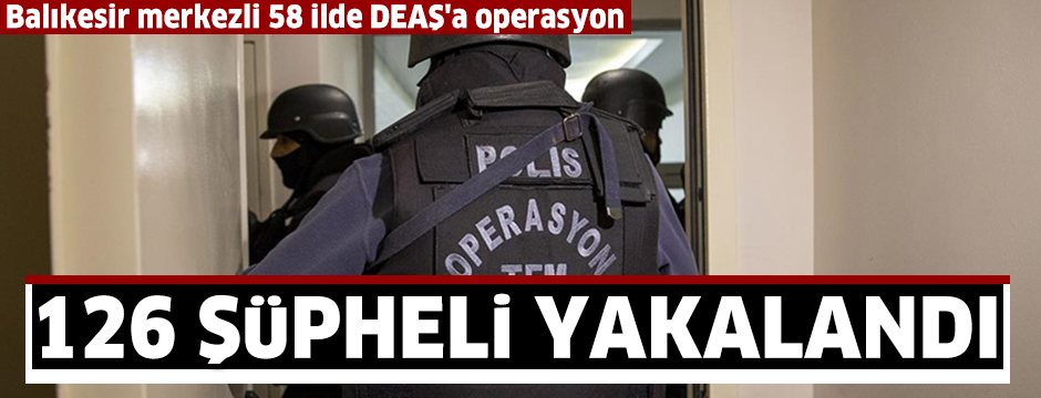 Balıkesir merkezli 58 ilde DEAŞ operasyonunda 126 şüpheli yakalandı