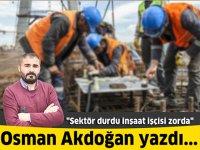 Sektör durdu inşaat işçisi zorda